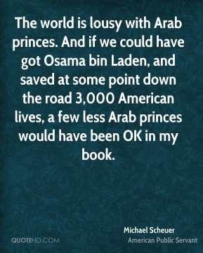 Michael Scheuer - The world is lousy with Arab princes. And if we could have got Osama bin Laden, and saved at some point down the road 3,000 American lives, a few less Arab princes would have been OK in my book.