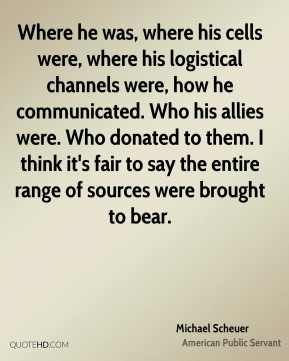 Michael Scheuer - Where he was, where his cells were, where his logistical channels were, how he communicated. Who his allies were. Who donated to them. I think it's fair to say the entire range of sources were brought to bear.