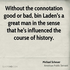 Without the connotation good or bad, bin Laden's a great man in the sense that he's influenced the course of history.