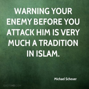 Michael Scheuer  - Warning your enemy before you attack him is very much a tradition in Islam.
