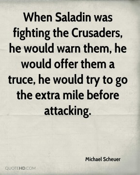 Michael Scheuer  - When Saladin was fighting the Crusaders, he would warn them, he would offer them a truce, he would try to go the extra mile before attacking.