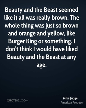 Mike Judge - Beauty and the Beast seemed like it all was really brown. The whole thing was just so brown and orange and yellow, like Burger King or something. I don't think I would have liked Beauty and the Beast at any age.