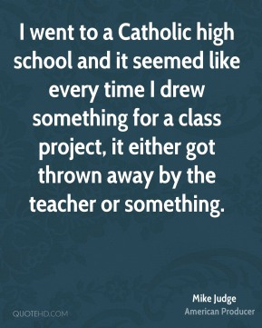 Mike Judge - I went to a Catholic high school and it seemed like every time I drew something for a class project, it either got thrown away by the teacher or something.