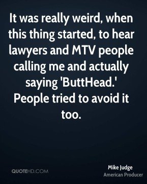 Mike Judge - It was really weird, when this thing started, to hear lawyers and MTV people calling me and actually saying 'ButtHead.' People tried to avoid it too.