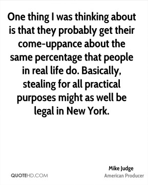 Mike Judge - One thing I was thinking about is that they probably get their come-uppance about the same percentage that people in real life do. Basically, stealing for all practical purposes might as well be legal in New York.
