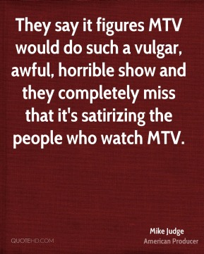 Mike Judge - They say it figures MTV would do such a vulgar, awful, horrible show and they completely miss that it's satirizing the people who watch MTV.