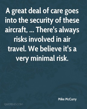 A great deal of care goes into the security of these aircraft, ... There's always risks involved in air travel. We believe it's a very minimal risk.