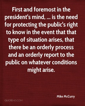 First and foremost in the president's mind, ... is the need for protecting the public's right to know in the event that that type of situation arises, that there be an orderly process and an orderly report to the public on whatever conditions might arise.