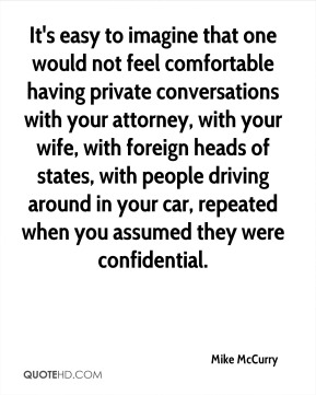 It's easy to imagine that one would not feel comfortable having private conversations with your attorney, with your wife, with foreign heads of states, with people driving around in your car, repeated when you assumed they were confidential.