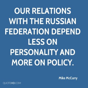 Mike McCurry  - Our relations with the Russian Federation depend less on personality and more on policy.