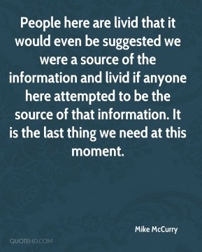Mike McCurry  - People here are livid that it would even be suggested we were a source of the information and livid if anyone here attempted to be the source of that information. It is the last thing we need at this moment.