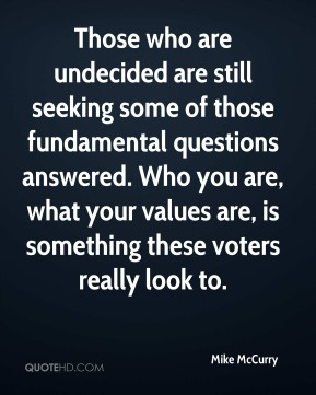 Mike McCurry  - Those who are undecided are still seeking some of those fundamental questions answered. Who you are, what your values are, is something these voters really look to.