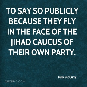 to say so publicly because they fly in the face of the jihad caucus of their own party.