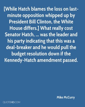 Mike McCurry  - [While Hatch blames the loss on last-minute opposition whipped up by President Bill Clinton, the White House differs.] What really cost Senator Hatch, ... was the leader and his party indicating that this was a deal-breaker and he would pull the budget resolution down if the Kennedy-Hatch amendment passed.
