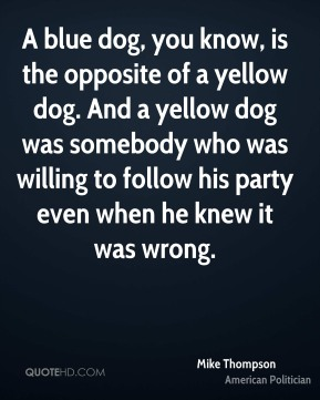Mike Thompson - A blue dog, you know, is the opposite of a yellow dog. And a yellow dog was somebody who was willing to follow his party even when he knew it was wrong.