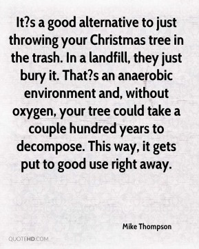 Mike Thompson  - It?s a good alternative to just throwing your Christmas tree in the trash. In a landfill, they just bury it. That?s an anaerobic environment and, without oxygen, your tree could take a couple hundred years to decompose. This way, it gets put to good use right away.