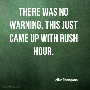 Mike Thompson  - There was no warning. This just came up with rush hour.