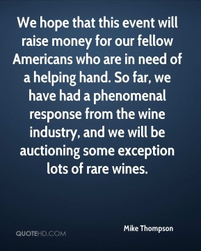 Mike Thompson  - We hope that this event will raise money for our fellow Americans who are in need of a helping hand. So far, we have had a phenomenal response from the wine industry, and we will be auctioning some exception lots of rare wines.