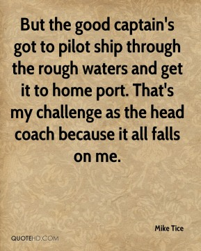 But the good captain's got to pilot ship through the rough waters and get it to home port. That's my challenge as the head coach because it all falls on me.