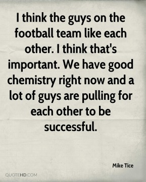 I think the guys on the football team like each other. I think that's important. We have good chemistry right now and a lot of guys are pulling for each other to be successful.
