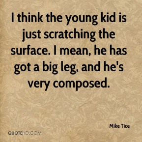 Mike Tice  - I think the young kid is just scratching the surface. I mean, he has got a big leg, and he's very composed.