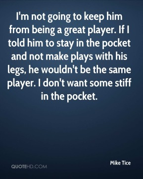 I'm not going to keep him from being a great player. If I told him to stay in the pocket and not make plays with his legs, he wouldn't be the same player. I don't want some stiff in the pocket.