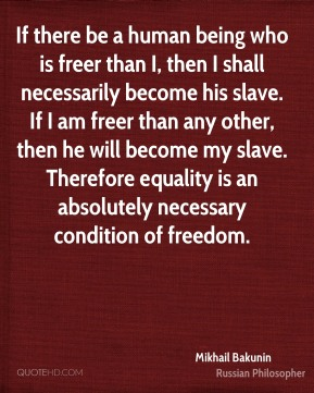 Mikhail Bakunin  - If there be a human being who is freer than I, then I shall necessarily become his slave. If I am freer than any other, then he will become my slave. Therefore equality is an absolutely necessary condition of freedom.