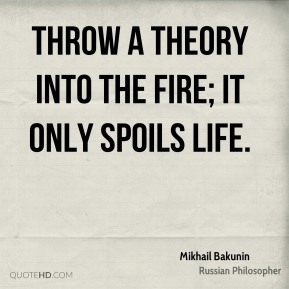 Mikhail Bakunin  - Throw a theory into the fire; it only spoils life.