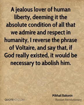 A jealous lover of human liberty, deeming it the absolute condition of all that we admire and respect in humanity, I reverse the phrase of Voltaire, and say that, if God really existed, it would be necessary to abolish him.