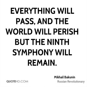 Mikhail Bakunin - Everything will pass, and the world will perish but the Ninth Symphony will remain.
