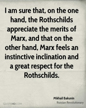 I am sure that, on the one hand, the Rothschilds appreciate the merits of Marx, and that on the other hand, Marx feels an instinctive inclination and a great respect for the Rothschilds.