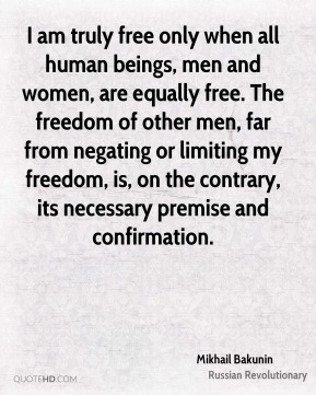 I am truly free only when all human beings, men and women, are equally free. The freedom of other men, far from negating or limiting my freedom, is, on the contrary, its necessary premise and confirmation.