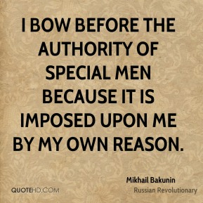 Mikhail Bakunin - I bow before the authority of special men because it is imposed upon me by my own reason.