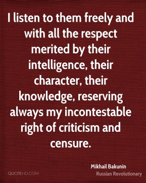 I listen to them freely and with all the respect merited by their intelligence, their character, their knowledge, reserving always my incontestable right of criticism and censure.