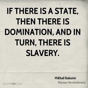 If there is a State, then there is domination, and in turn, there is slavery.