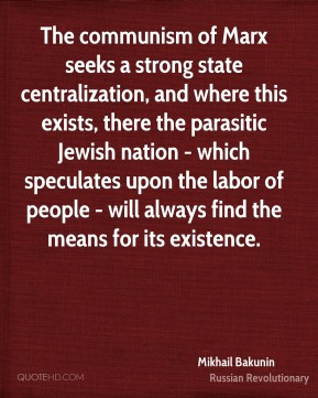 The communism of Marx seeks a strong state centralization, and where this exists, there the parasitic Jewish nation - which speculates upon the labor of people - will always find the means for its existence.