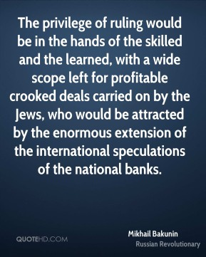 Mikhail Bakunin - The privilege of ruling would be in the hands of the skilled and the learned, with a wide scope left for profitable crooked deals carried on by the Jews, who would be attracted by the enormous extension of the international speculations of the national banks.