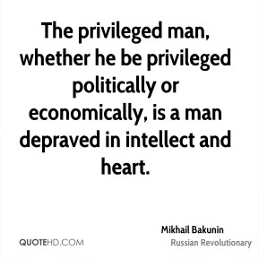 Mikhail Bakunin - The privileged man, whether he be privileged politically or economically, is a man depraved in intellect and heart.