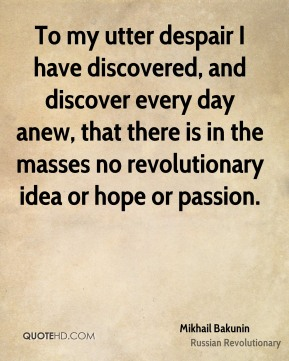 Mikhail Bakunin - To my utter despair I have discovered, and discover every day anew, that there is in the masses no revolutionary idea or hope or passion.