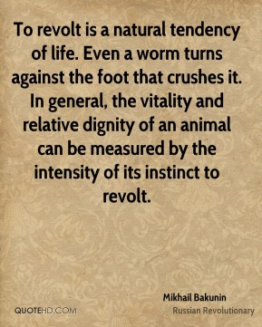 Mikhail Bakunin - To revolt is a natural tendency of life. Even a worm turns against the foot that crushes it. In general, the vitality and relative dignity of an animal can be measured by the intensity of its instinct to revolt.