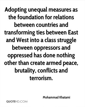 Mohammad Khatami  - Adopting unequal measures as the foundation for relations between countries and transforming ties between East and West into a class struggle between oppressors and oppressed has done nothing other than create armed peace, brutality, conflicts and terrorism.