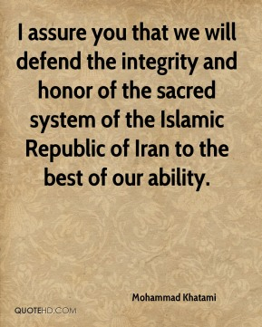 Mohammad Khatami  - I assure you that we will defend the integrity and honor of the sacred system of the Islamic Republic of Iran to the best of our ability.