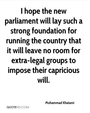 I hope the new parliament will lay such a strong foundation for running the country that it will leave no room for extra-legal groups to impose their capricious will.
