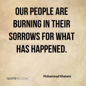 Our people are burning in their sorrows for what has happened.