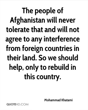 The people of Afghanistan will never tolerate that and will not agree to any interference from foreign countries in their land. So we should help, only to rebuild in this country.