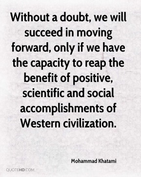 Without a doubt, we will succeed in moving forward, only if we have the capacity to reap the benefit of positive, scientific and social accomplishments of Western civilization.
