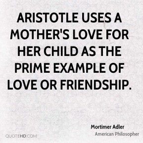 Mortimer Adler - Aristotle uses a mother's love for her child as the prime example of love or friendship.
