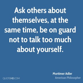 Ask others about themselves, at the same time, be on guard not to talk too much about yourself.