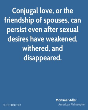 Mortimer Adler - Conjugal love, or the friendship of spouses, can persist even after sexual desires have weakened, withered, and disappeared.