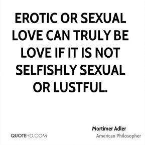Mortimer Adler - Erotic or sexual love can truly be love if it is not selfishly sexual or lustful.